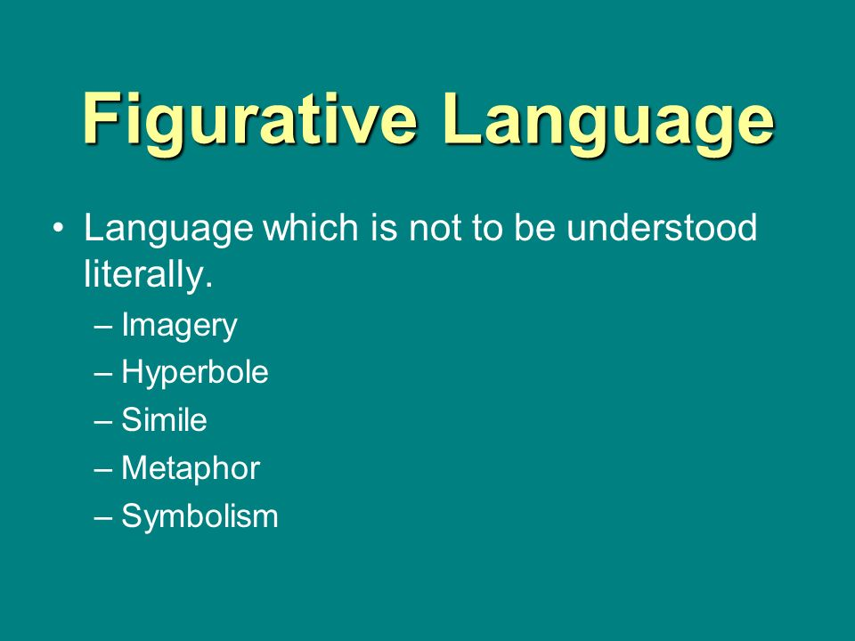 Figurative Language Language which is not to be understood literally. –Imagery –Hyperbole –Simile –Metaphor –Symbolism