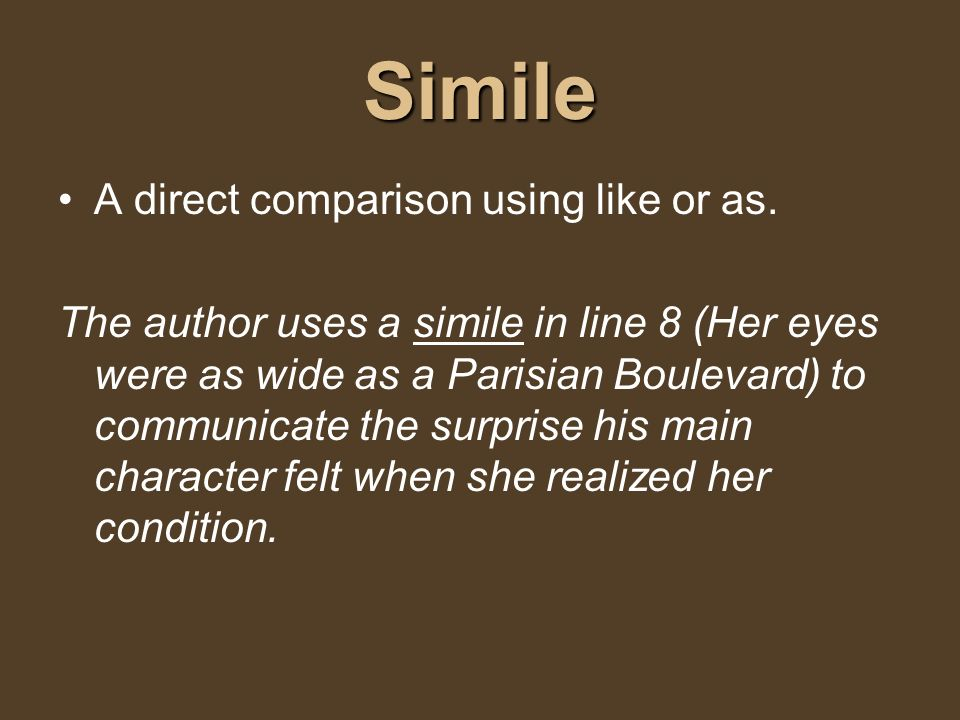 Simile A direct comparison using like or as. The author uses a simile in line 8 (Her eyes were as wide as a Parisian Boulevard) to communicate the sur