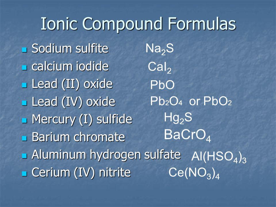 Ionic Compound Formulas Sodium sulfite Sodium sulfite calcium iodide calcium iodide Lead (II) oxide Lead (II) oxide Lead (IV) oxide Lead (IV) oxide Me
