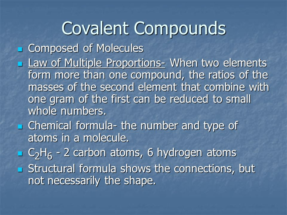 Covalent Compounds Composed of Molecules Composed of Molecules Law of Multiple Proportions- When two elements form more than one compound, the ratios