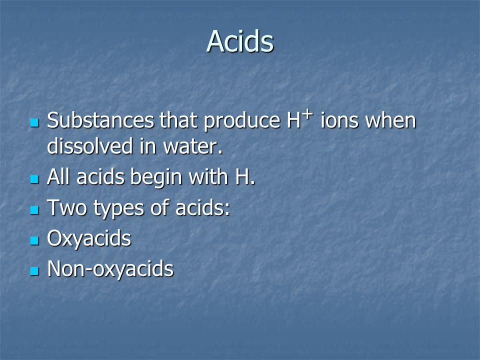 Acids Substances that produce H + ions when dissolved in water. Substances that produce H + ions when dissolved in water. All acids begin with H. All