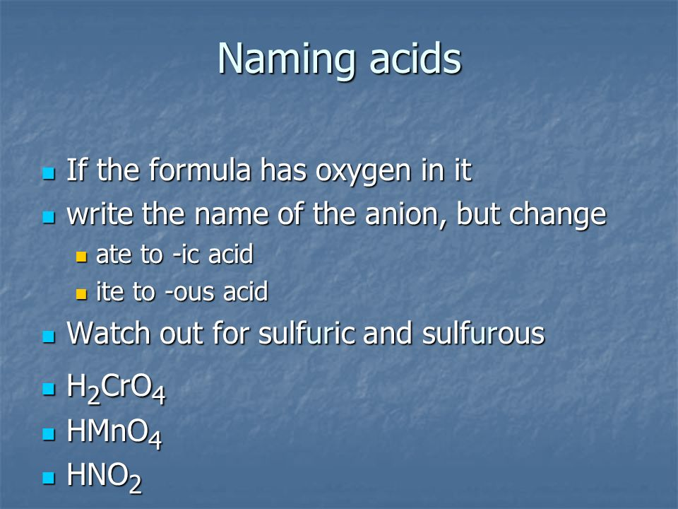 Naming acids If the formula has oxygen in it If the formula has oxygen in it write the name of the anion, but change write the name of the anion, but