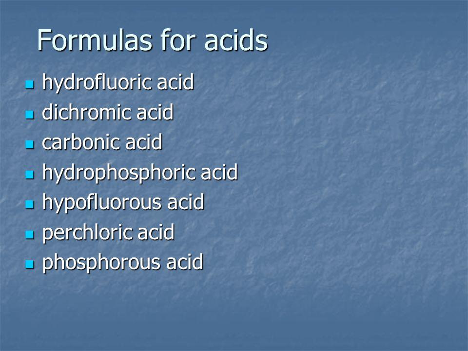 Formulas for acids hydrofluoric acid hydrofluoric acid dichromic acid dichromic acid carbonic acid carbonic acid hydrophosphoric acid hydrophosphoric