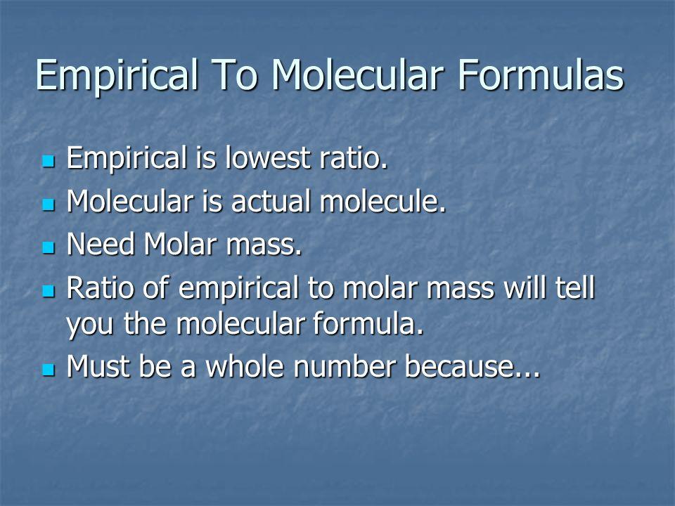 Empirical To Molecular Formulas Empirical is lowest ratio. Empirical is lowest ratio. Molecular is actual molecule. Molecular is actual molecule. Need