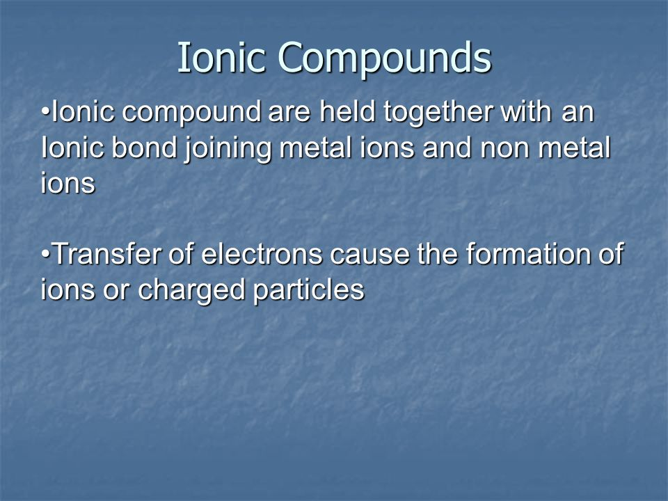Ionic compound are held together with an Ionic bond joining metal ions and non metal ionsIonic compound are held together with an Ionic bond joining m
