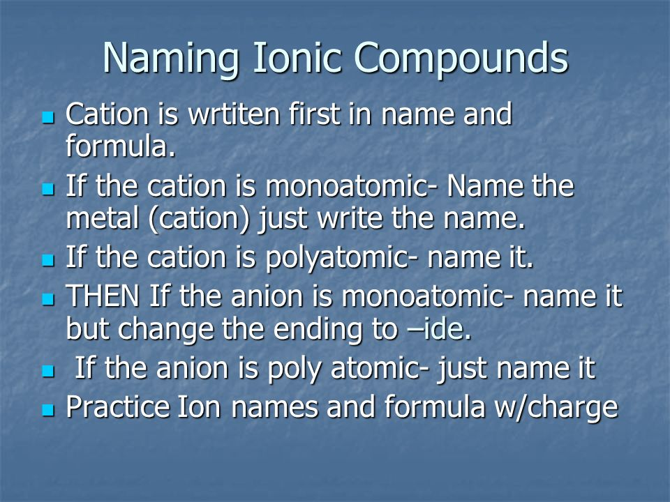 Naming Ionic Compounds Cation is wrtiten first in name and formula. Cation is wrtiten first in name and formula. If the cation is monoatomic- Name the