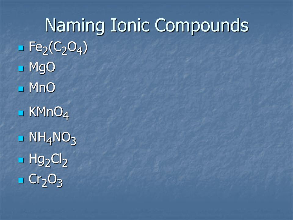 Naming Ionic Compounds Fe 2 (C 2 O 4 ) Fe 2 (C 2 O 4 ) MgO MgO MnO MnO KMnO 4 KMnO 4 NH 4 NO 3 NH 4 NO 3 Hg 2 Cl 2 Hg 2 Cl 2 Cr 2 O 3 Cr 2 O 3