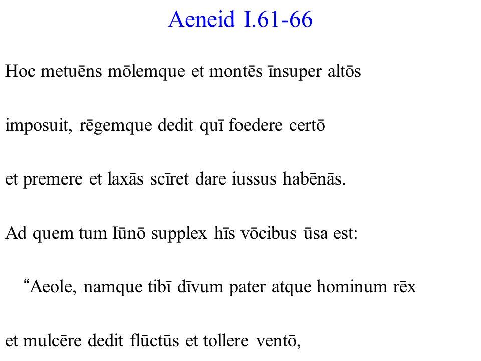 Aeneid I.61-66 Hoc metuēns mōlemque et montēs īnsuper altōs imposuit, rēgemque dedit quī foedere certō et premere et laxās scīret dare iussus habēnās.