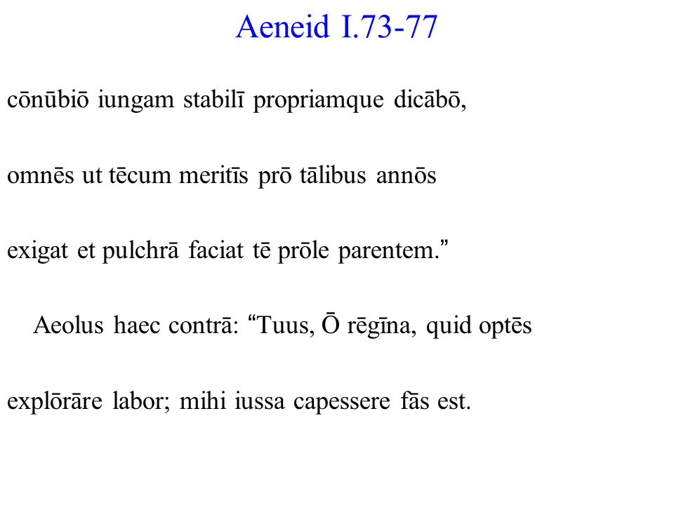 Aeneid I.73-77 cōnūbiō iungam stabilī propriamque dicābō, omnēs ut tēcum meritīs prō tālibus annōs exigat et pulchrā faciat tē prōle parentem. Aeolus