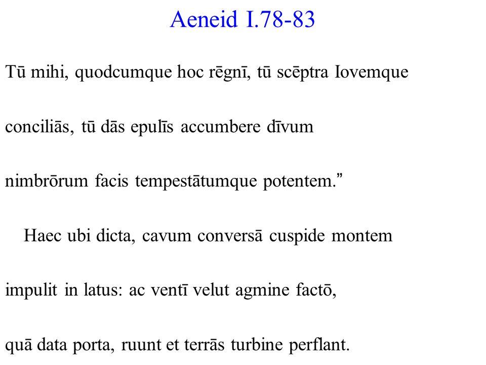 Aeneid I.78-83 Tū mihi, quodcumque hoc rēgnī, tū scēptra Iovemque conciliās, tū dās epulīs accumbere dīvum nimbrōrum facis tempestātumque potentem. Ha