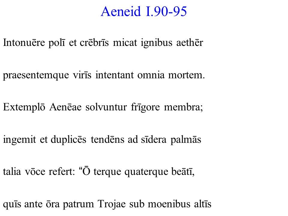 Aeneid I.90-95 Intonuēre polī et crēbrīs micat ignibus aethēr praesentemque virīs intentant omnia mortem. Extemplō Aenēae solvuntur frīgore membra; in