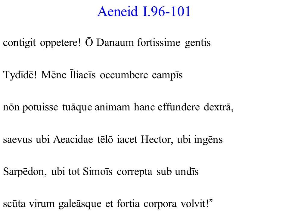 Aeneid I.96-101 contigit oppetere! Ō Danaum fortissime gentis Tydīdē! Mēne Īliacīs occumbere campīs nōn potuisse tuāque animam hanc effundere dextrā,