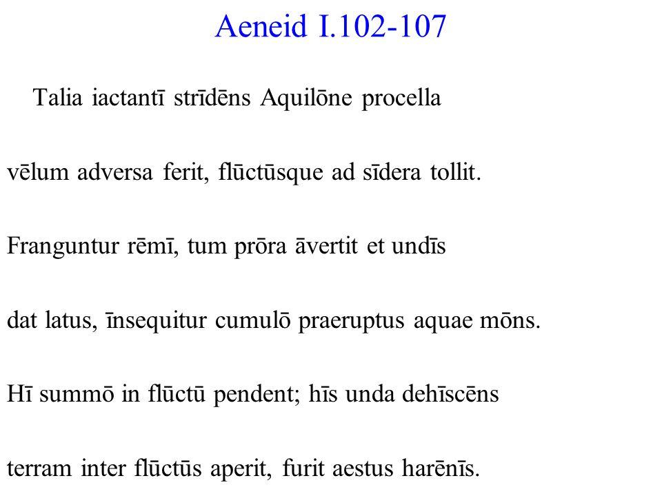 Aeneid I.102-107 Talia iactantī strīdēns Aquilōne procella vēlum adversa ferit, flūctūsque ad sīdera tollit. Franguntur rēmī, tum prōra āvertit et und