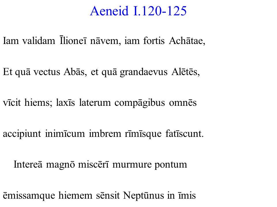 Aeneid I.120-125 Iam validam Īlioneī nāvem, iam fortis Achātae, Et quā vectus Abās, et quā grandaevus Alētēs, vīcit hiems; laxīs laterum compāgibus om