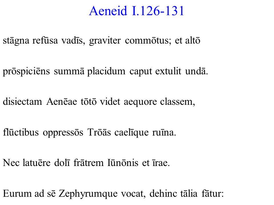 Aeneid I.126-131 stāgna refūsa vadīs, graviter commōtus; et altō prōspiciēns summā placidum caput extulit undā. disiectam Aenēae tōtō videt aequore cl