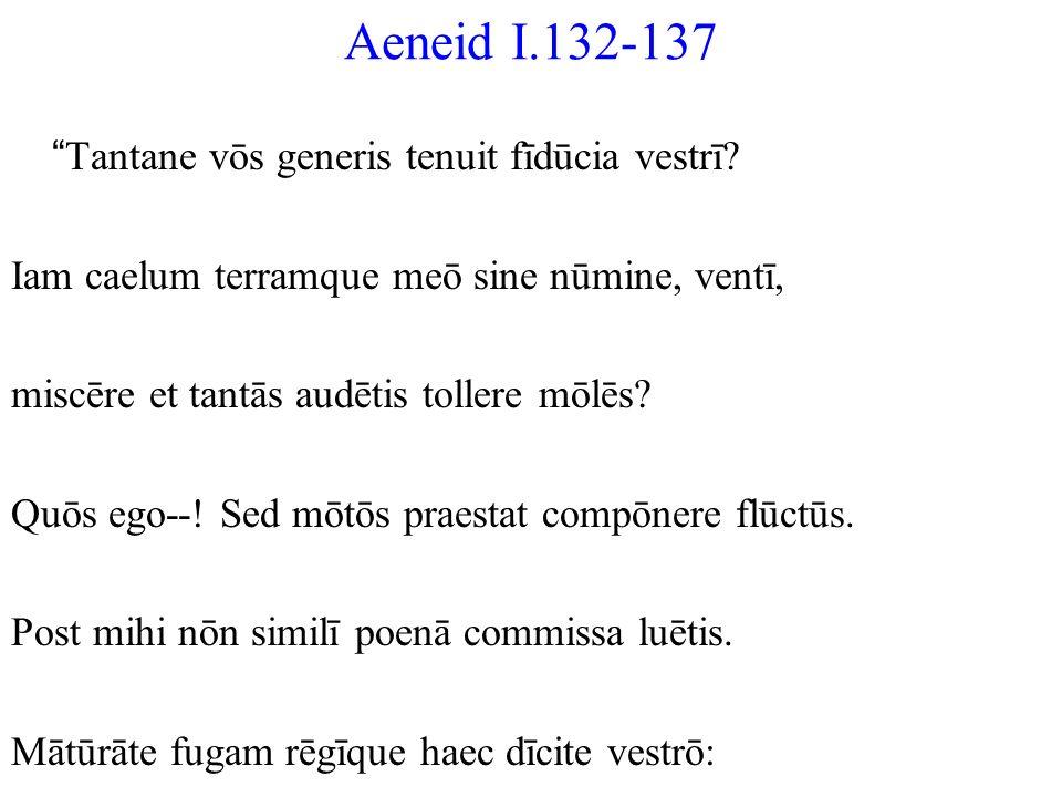 Aeneid I.132-137 Tantane vōs generis tenuit fīdūcia vestrī? Iam caelum terramque meō sine nūmine, ventī, miscēre et tantās audētis tollere mōlēs? Quōs
