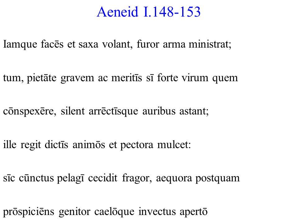 Aeneid I.148-153 Iamque facēs et saxa volant, furor arma ministrat; tum, pietāte gravem ac meritīs sī forte virum quem cōnspexēre, silent arrēctīsque