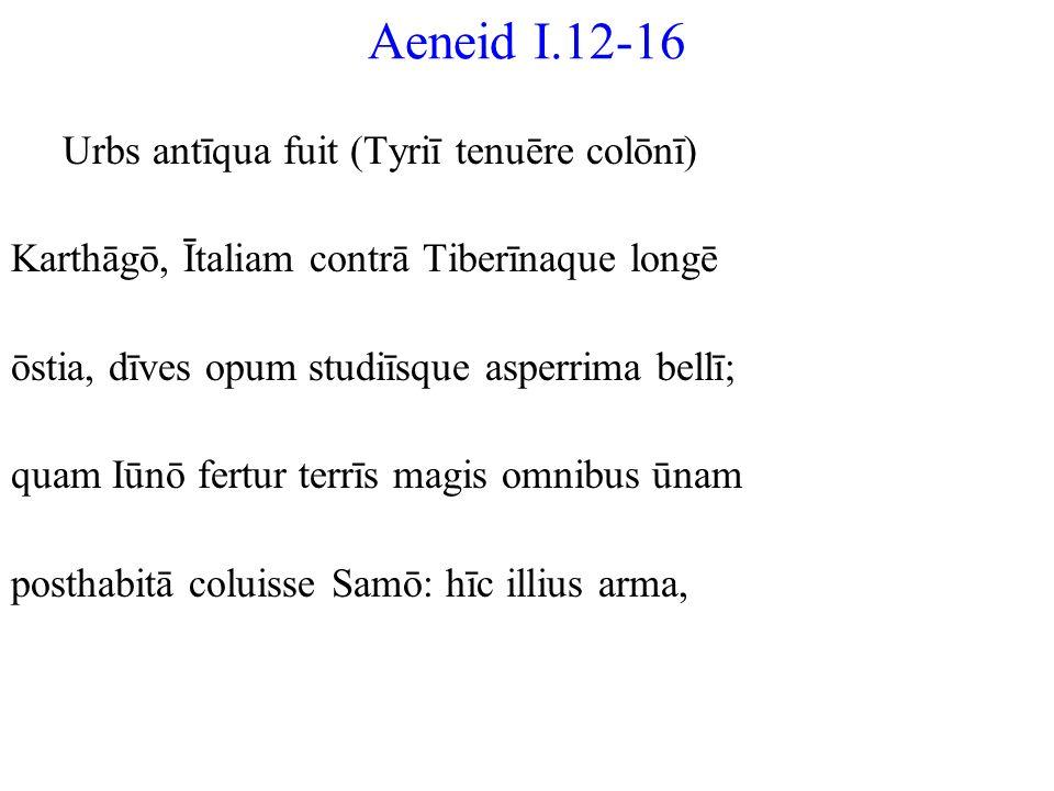Aeneid I.12-16 Urbs antīqua fuit (Tyriī tenuēre colōnī) Karthāgō, Ītaliam contrā Tiberīnaque longē ōstia, dīves opum studiīsque asperrima bellī; quam