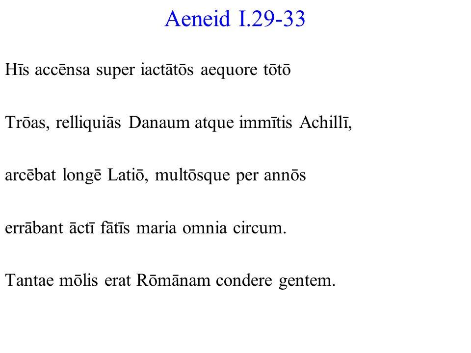 Aeneid I.29-33 Hīs accēnsa super iactātōs aequore tōtō Trōas, relliquiās Danaum atque immītis Achillī, arcēbat longē Latiō, multōsque per annōs errāba