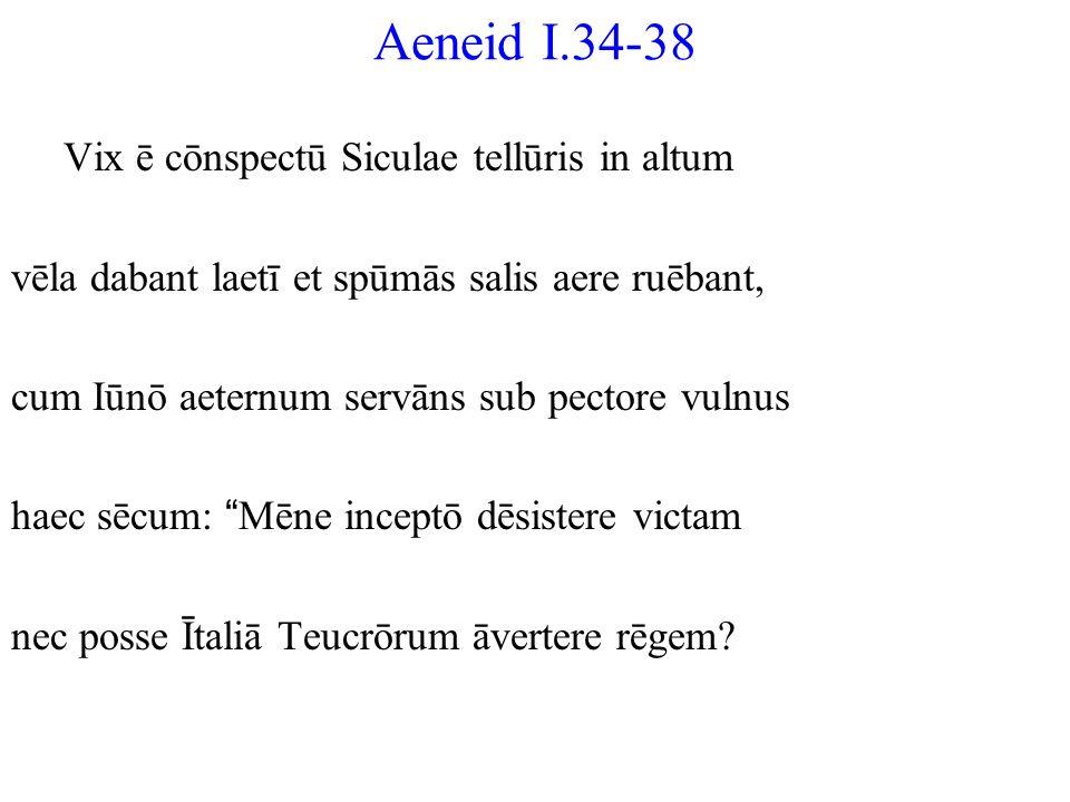 Aeneid I.34-38 Vix ē cōnspectū Siculae tellūris in altum vēla dabant laetī et spūmās salis aere ruēbant, cum Iūnō aeternum servāns sub pectore vulnus