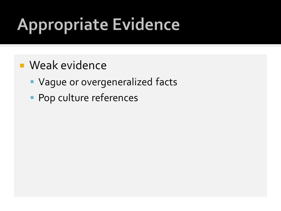 Weak evidence Vague or overgeneralized facts Pop culture references