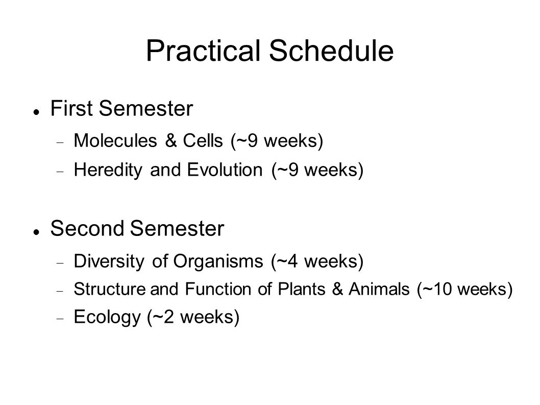 Practical Schedule First Semester Molecules & Cells (~9 weeks) Heredity and Evolution (~9 weeks) Second Semester Diversity of Organisms (~4 weeks) Structure and Function of Plants & Animals (~10 weeks) Ecology (~2 weeks)