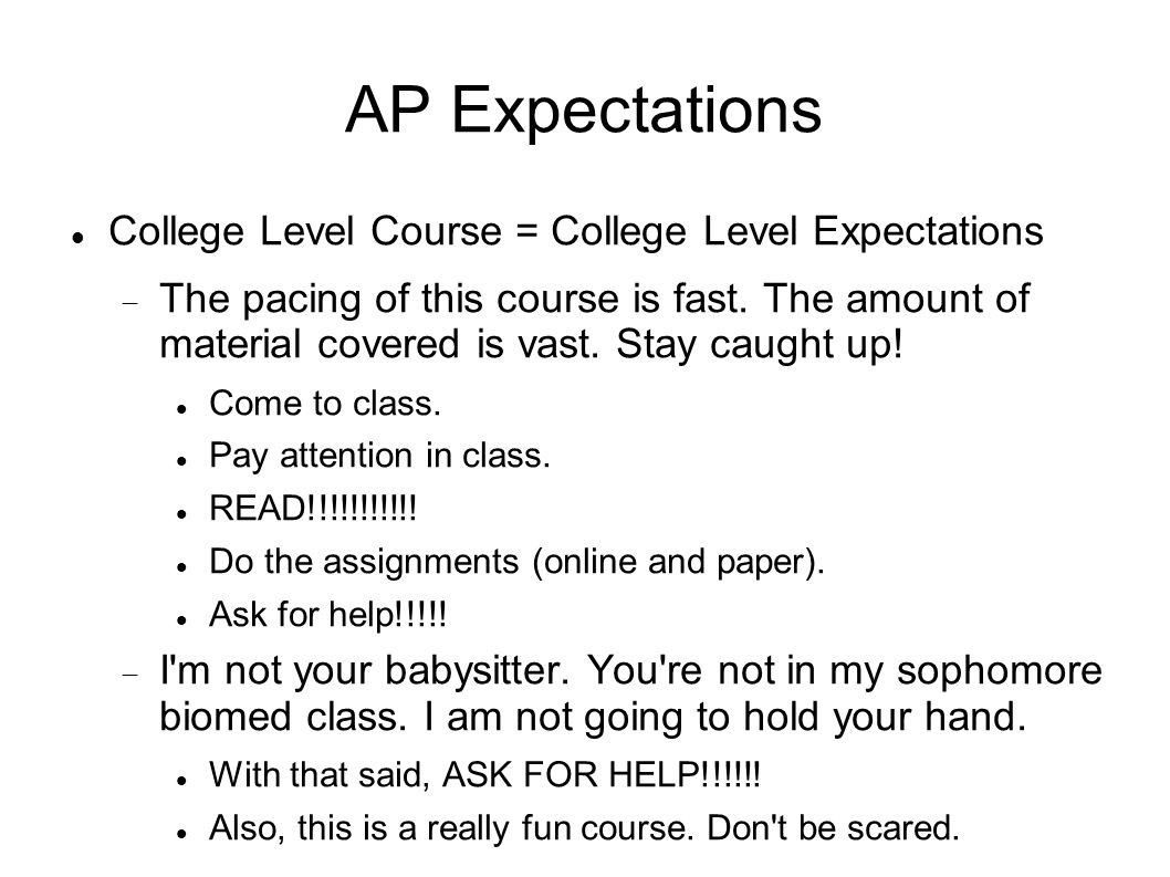 AP Expectations College Level Course = College Level Expectations The pacing of this course is fast. The amount of material covered is vast. Stay caug
