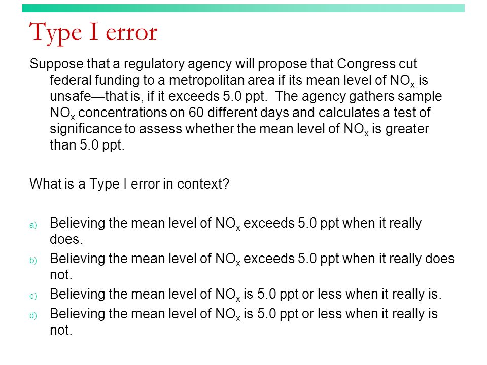 Type I error Suppose that a regulatory agency will propose that Congress cut federal funding to a metropolitan area if its mean level of NO x is unsaf