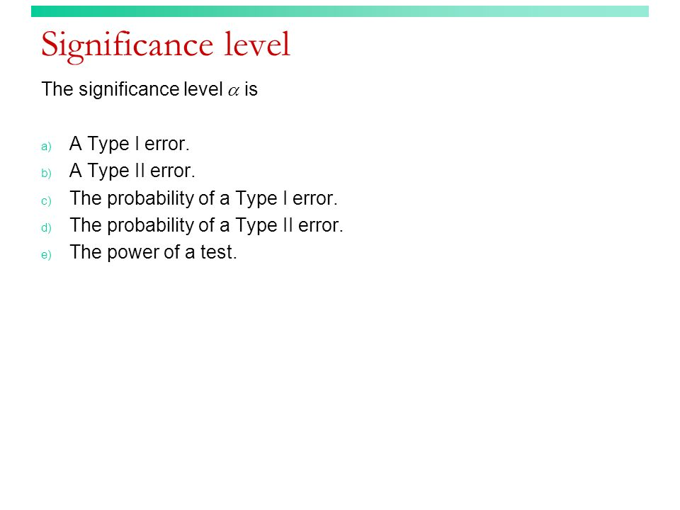 Significance level The significance level is a) A Type I error. b) A Type II error. c) The probability of a Type I error. d) The probability of a Type