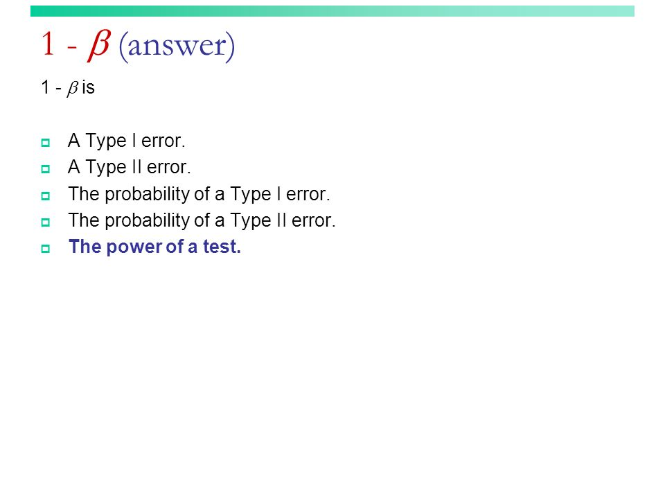 1 - (answer) 1 - is A Type I error. A Type II error. The probability of a Type I error. The probability of a Type II error. The power of a test.