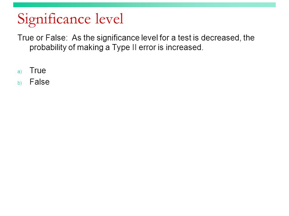 Significance level True or False: As the significance level for a test is decreased, the probability of making a Type II error is increased. a) True b