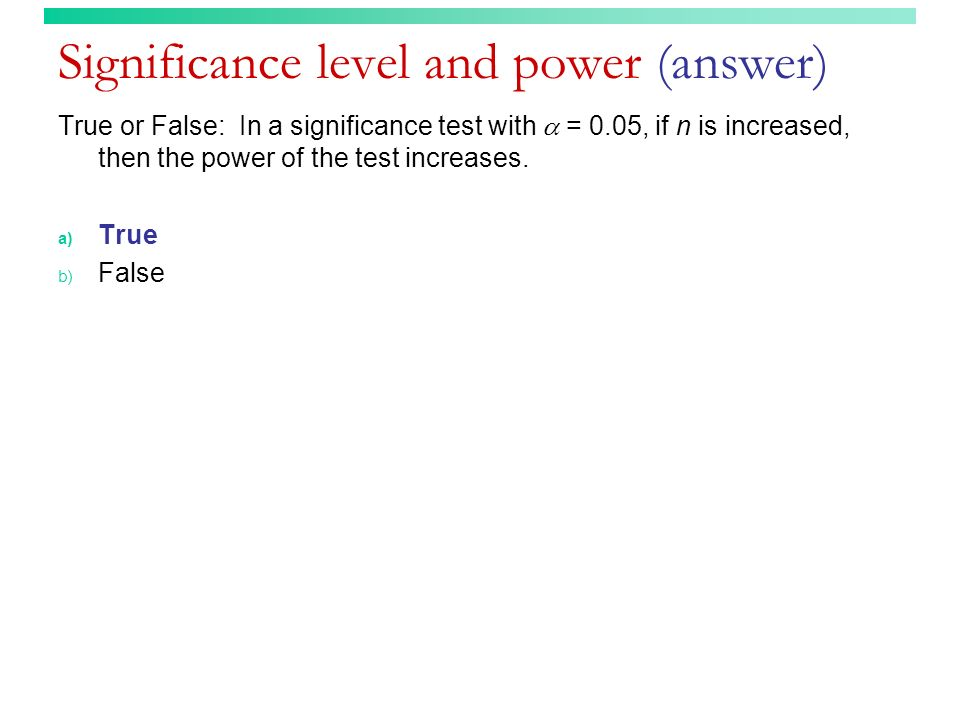 Significance level and power (answer) True or False: In a significance test with = 0.05, if n is increased, then the power of the test increases. a) T
