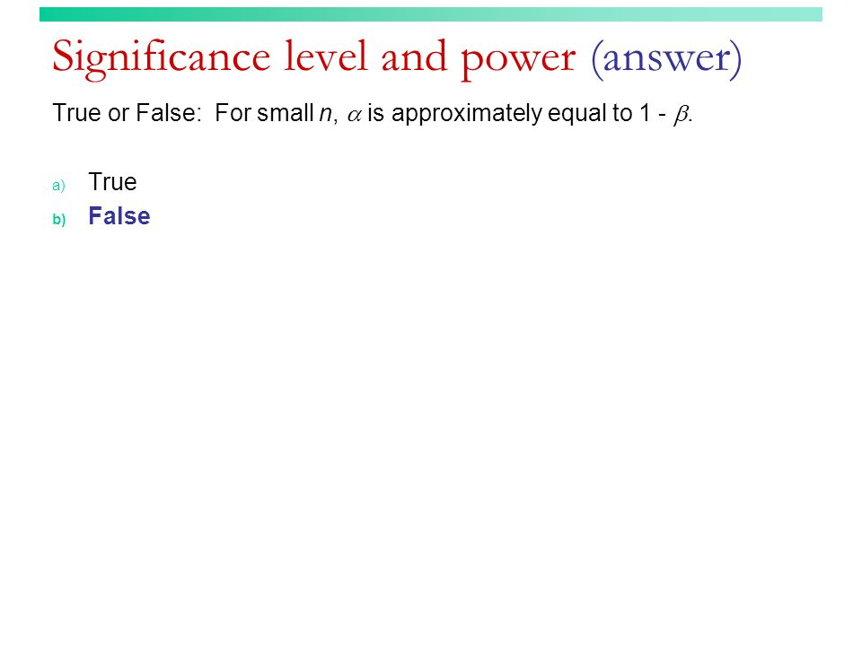 Significance level and power (answer) True or False: For small n, is approximately equal to 1 -. a) True b) False