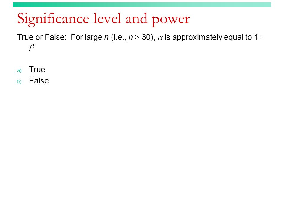 Significance level and power True or False: For large n (i.e., n > 30), is approximately equal to 1 -. a) True b) False