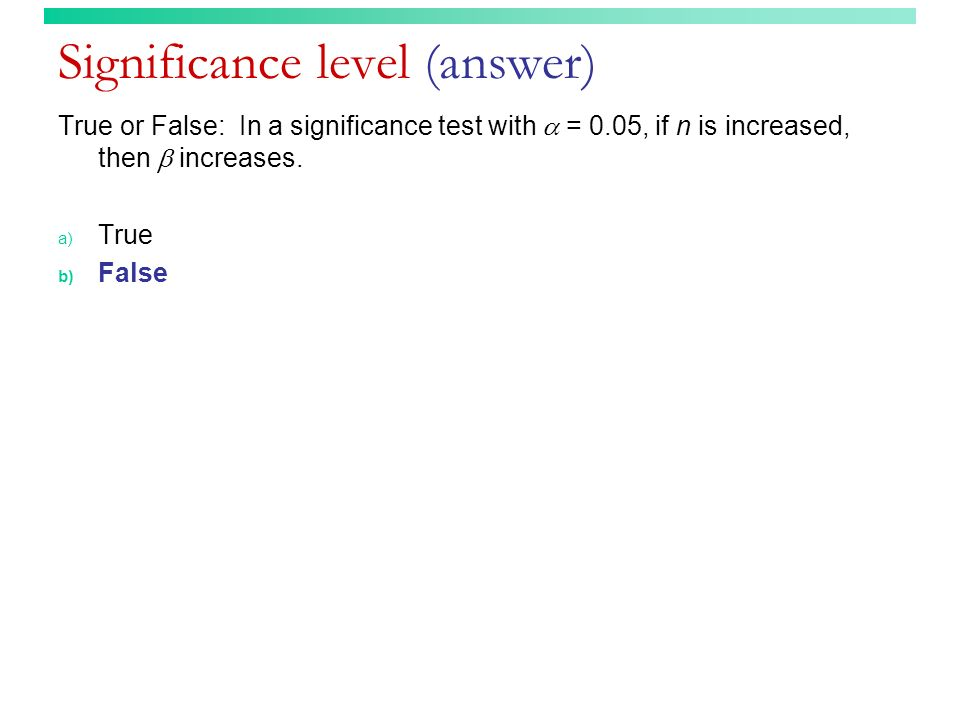 Significance level (answer) True or False: In a significance test with = 0.05, if n is increased, then increases. a) True b) False