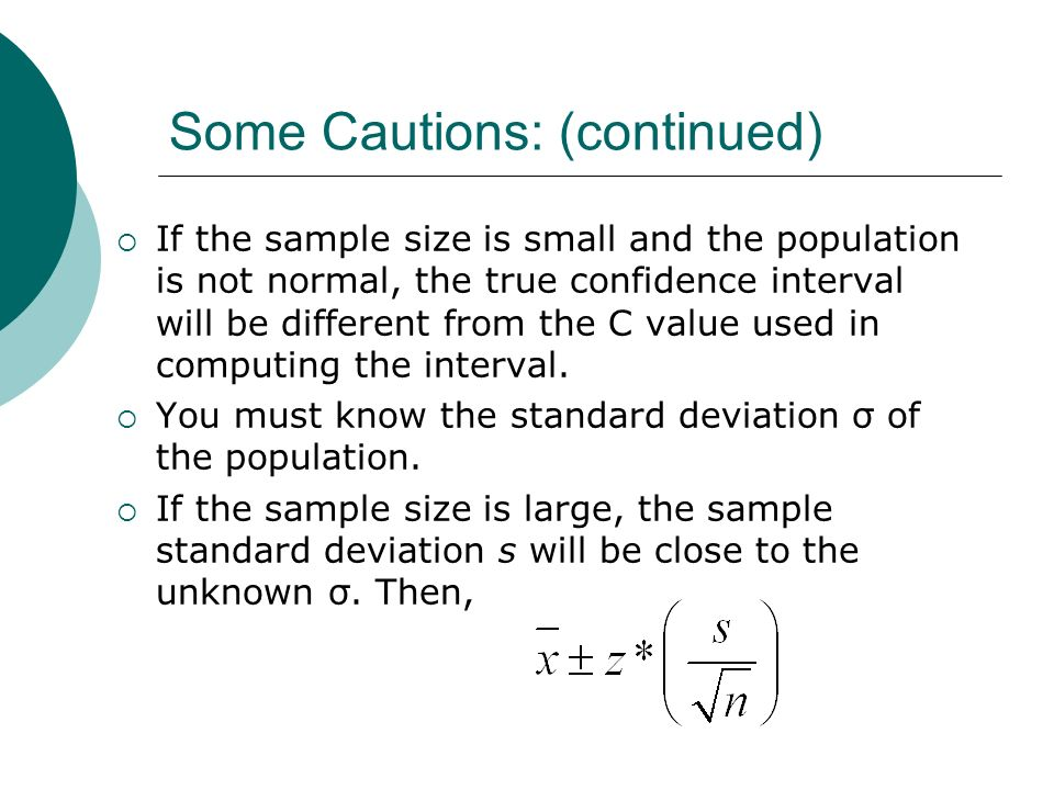 Some Cautions: (continued) If the sample size is small and the population is not normal, the true confidence interval will be different from the C val