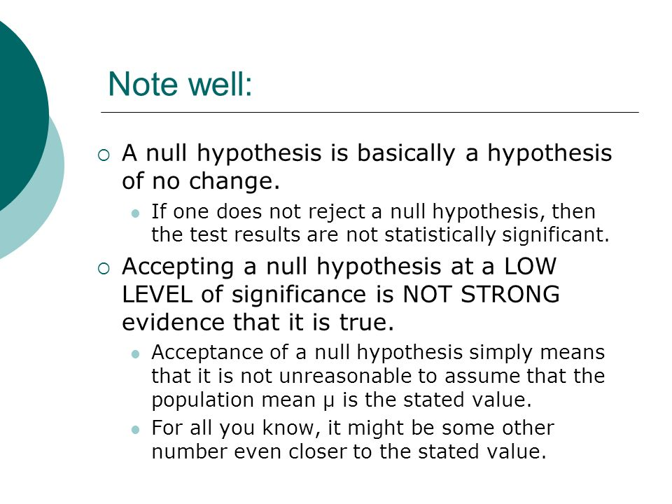 Note well: A null hypothesis is basically a hypothesis of no change. If one does not reject a null hypothesis, then the test results are not statistic