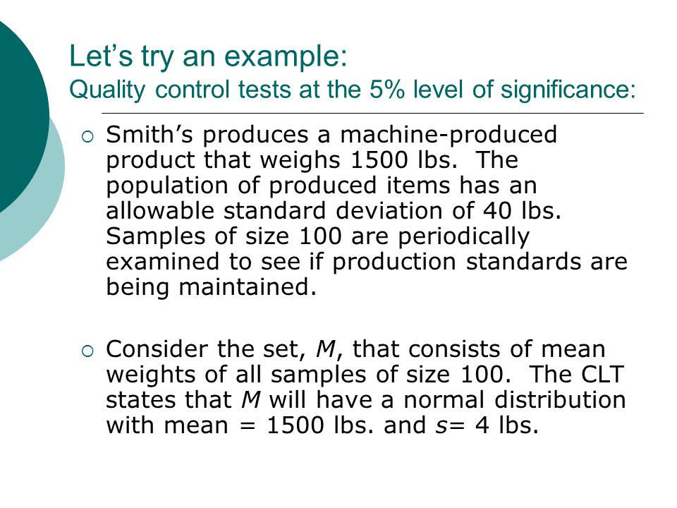 Lets try an example: Quality control tests at the 5% level of significance: Smiths produces a machine-produced product that weighs 1500 lbs. The popul