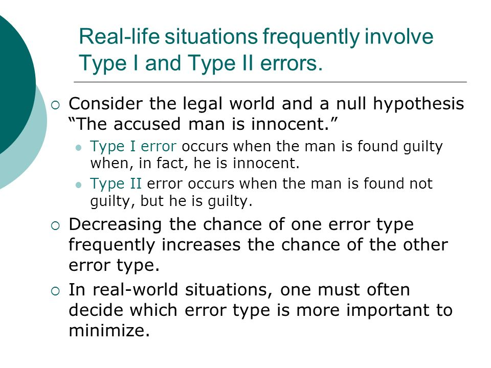 Real-life situations frequently involve Type I and Type II errors. Consider the legal world and a null hypothesis The accused man is innocent. Type I