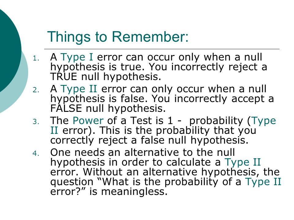 Things to Remember: 1. A Type I error can occur only when a null hypothesis is true. You incorrectly reject a TRUE null hypothesis. 2. A Type II error
