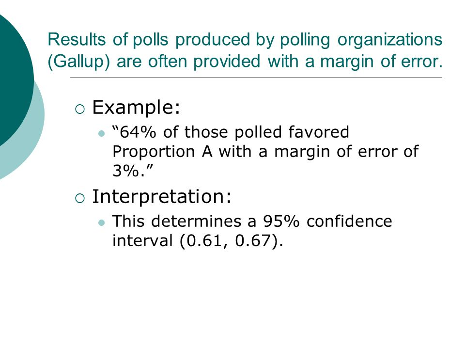 Results of polls produced by polling organizations (Gallup) are often provided with a margin of error. Example: 64% of those polled favored Proportion