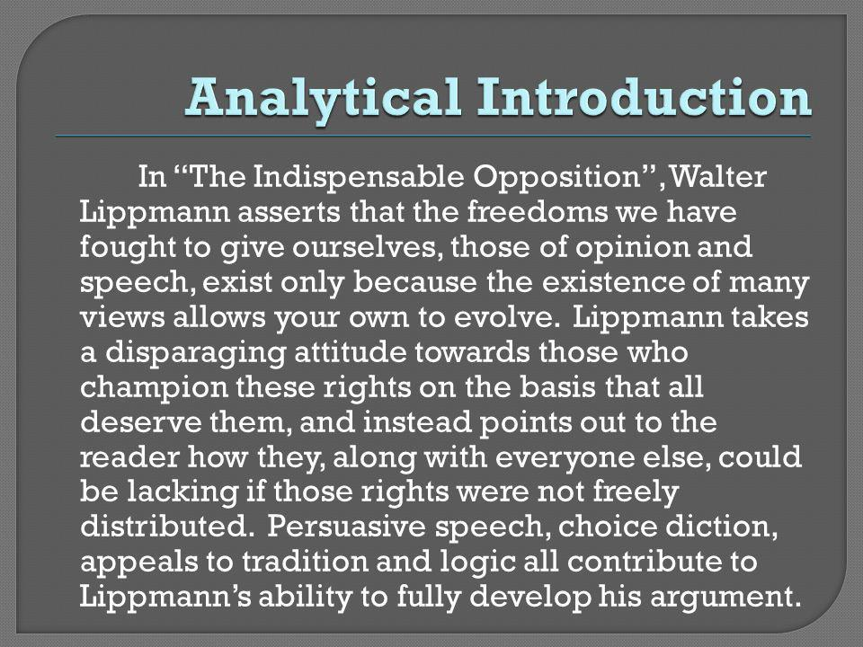 In The Indispensable Opposition, Walter Lippmann asserts that the freedoms we have fought to give ourselves, those of opinion and speech, exist only because the existence of many views allows your own to evolve.