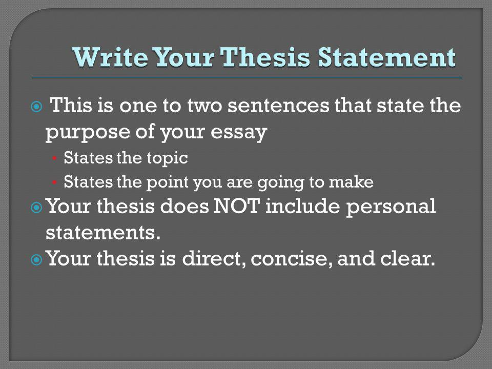 This is one to two sentences that state the purpose of your essay States the topic States the point you are going to make Your thesis does NOT include personal statements.