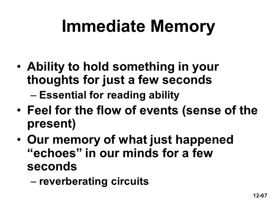 12-67 Immediate Memory Ability to hold something in your thoughts for just a few seconds –Essential for reading ability Feel for the flow of events (s
