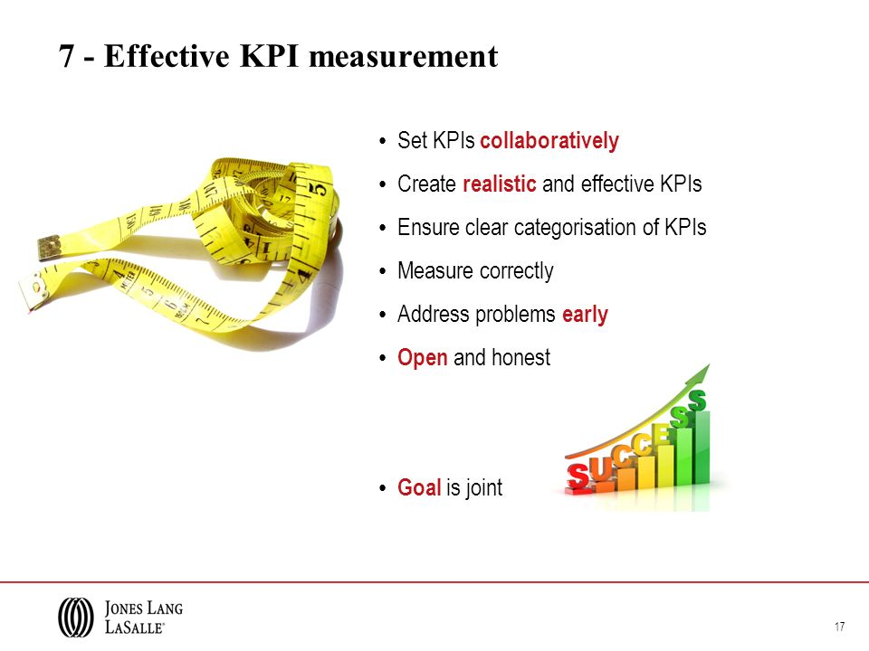 7 - Effective KPI measurement Set KPIs collaboratively Create realistic and effective KPIs Ensure clear categorisation of KPIs Measure correctly Address problems early Open and honest Goal is joint 17