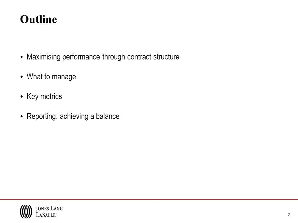 Outline Maximising performance through contract structure What to manage Key metrics Reporting: achieving a balance 2