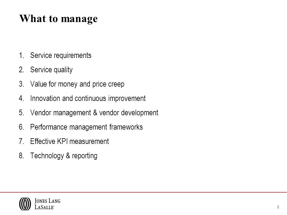 What to manage 1.Service requirements 2.Service quality 3.Value for money and price creep 4.Innovation and continuous improvement 5.Vendor management & vendor development 6.Performance management frameworks 7.Effective KPI measurement 8.Technology & reporting 6