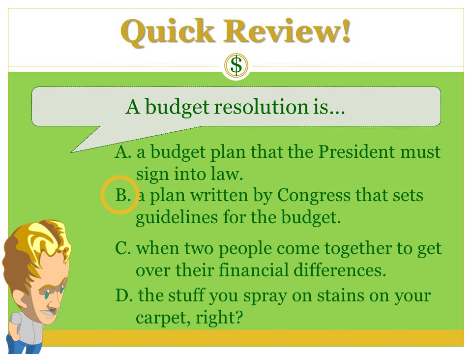 Quick Review! $ A budget resolution is… A. a budget plan that the President must sign into law. B. a plan written by Congress that sets guidelines for
