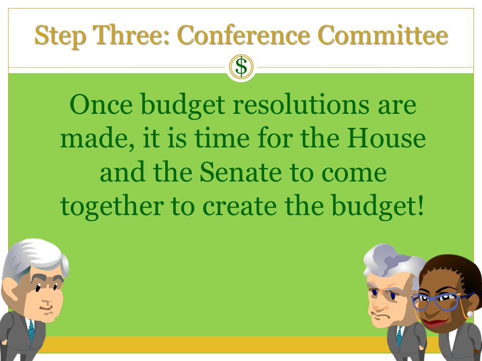 Step Three: Conference Committee $ Once budget resolutions are made, it is time for the House and the Senate to come together to create the budget!