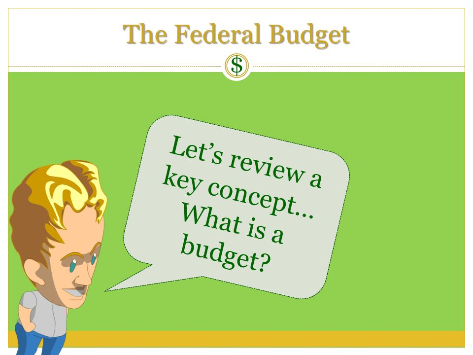 Lets review a key concept… What is a budget? The Federal Budget $